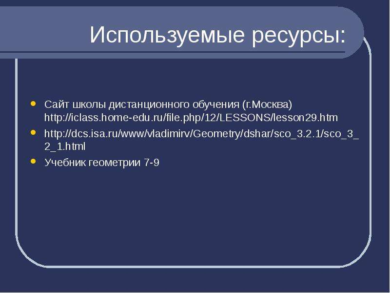 Используемые ресурсы: Сайт школы дистанционного обучения (г. Москва) Учебник геометрии 7-9