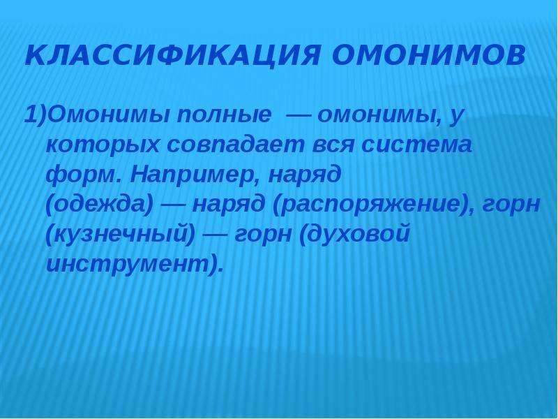 Классификация омонимов 1)Омонимы полные — омонимы, у которых совпадает вся система форм. Например, н