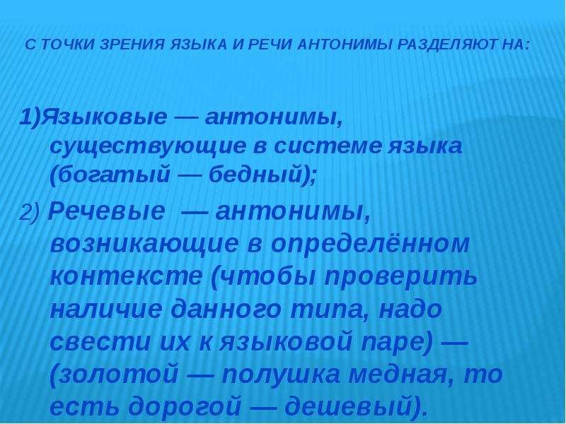 С точки зрения языка и речи антонимы разделяют на: 1)Языковые — антонимы, существующие в системе язы