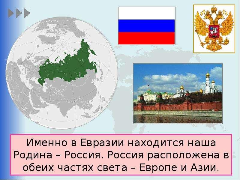 Именно в Евразии находится наша Родина – Россия. Россия расположена в обеих частях света – Европе и