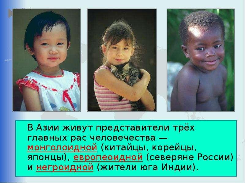 В Азии живут представители трёх главных рас человечества — монголоидной (китайцы, корейцы, японцы),