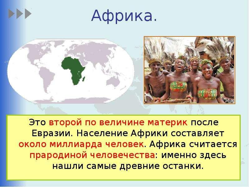Африка. Это второй по величине материк после Евразии. Население Африки составляет около миллиарда че