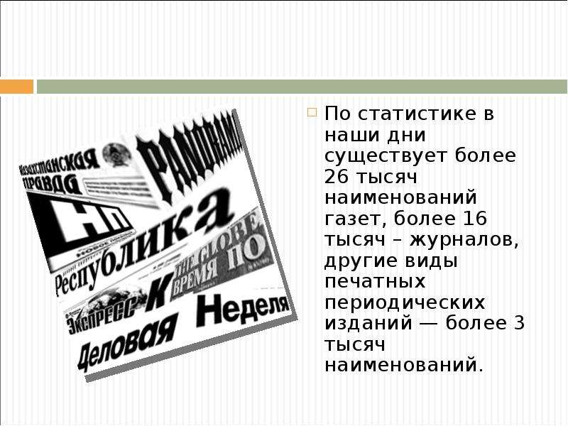 По статистике в наши дни существует более 26 тысяч наименований газет, более 16 тысяч – журналов, др