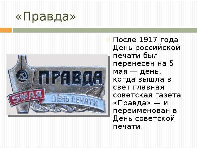 «Правда» После 1917 года День российской печати был перенесен на 5 мая — день, когда вышла в свет гл