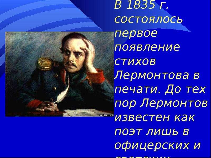 В 1835 г. состоялось первое появление стихов Лермонтова в печати. До тех пор Лермонтов известен как