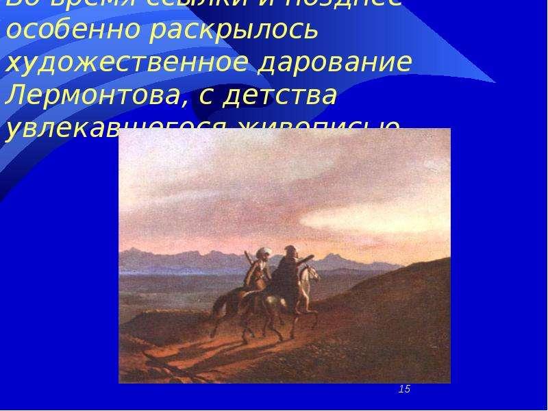 Во время ссылки и позднее особенно раскрылось художественное дарование Лермонтова, с детства увлекав