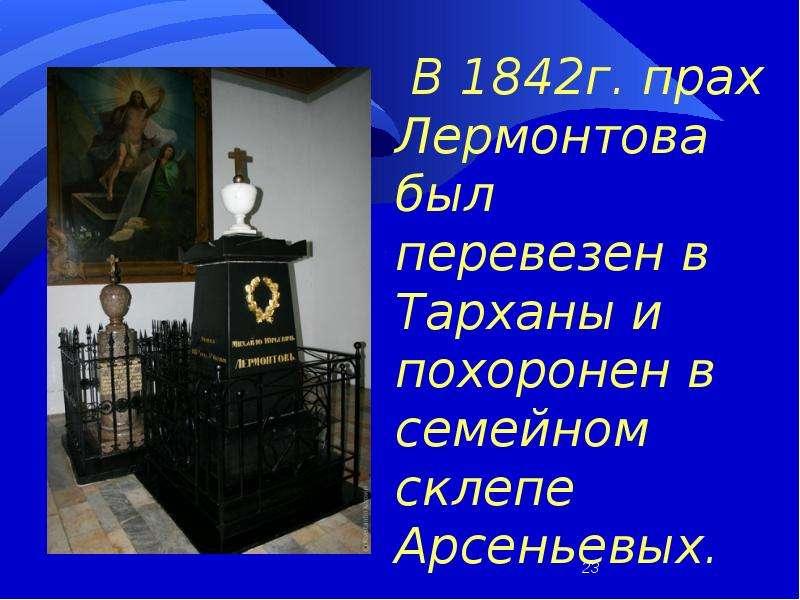 В 1842г. прах Лермонтова был перевезен в Тарханы и похоронен в семейном склепе Арсеньевых.