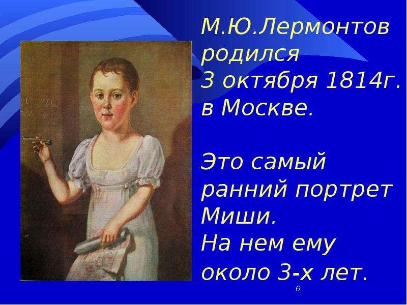 М. Ю. Лермонтов родился 3 октября 1814г. в Москве. Это самый ранний портрет Миши. На нем ему около 3