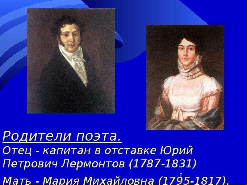 Родители поэта. Отец - капитан в отставке Юрий Петрович Лермонтов (1787-1831) Мать - Мария Михайловн