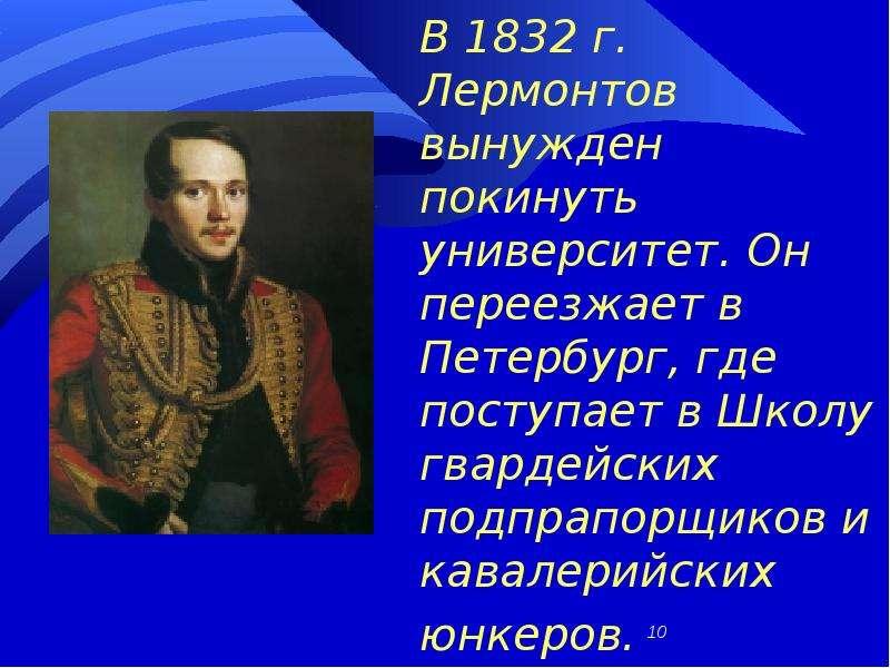 В 1832 г. Лермонтов вынужден покинуть университет. Он переезжает в Петербург, где поступает в Школу