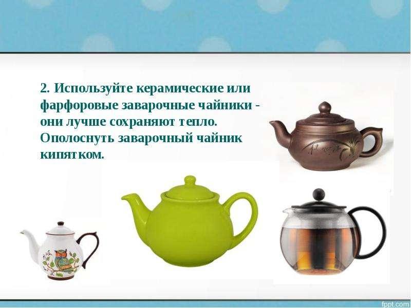 2. Используйте керамические или фарфоровые заварочные чайники - они лучше сохраняют тепло. Ополоснут