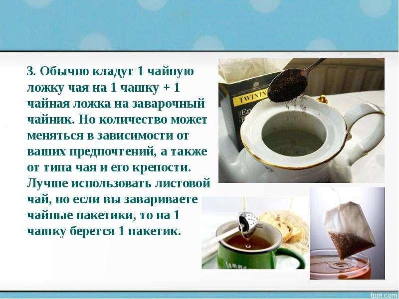 3. Обычно кладут 1 чайную ложку чая на 1 чашку + 1 чайная ложка на заварочный чайник. Но количество