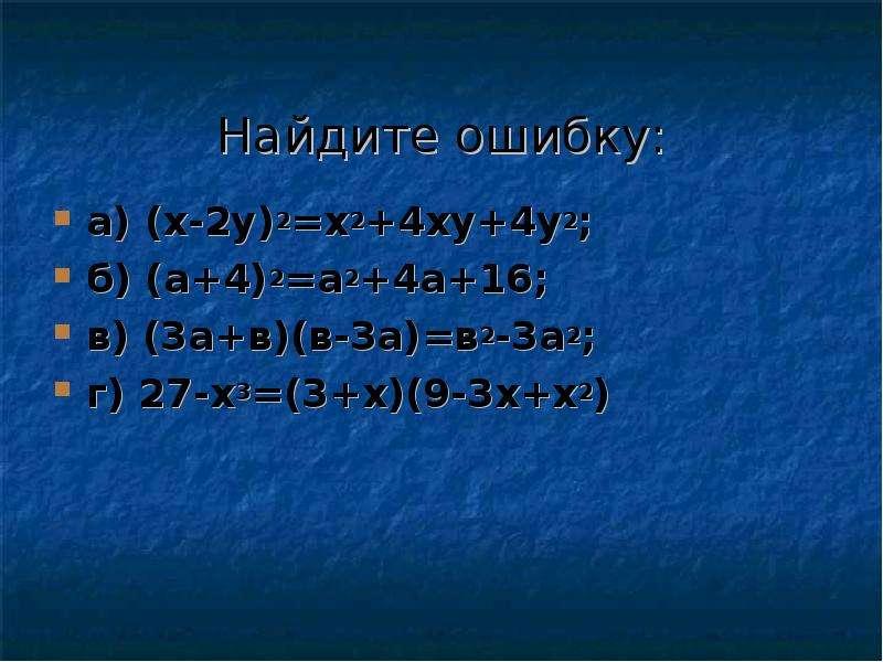 Найдите ошибку: а) (x-2y)2=x2+4xy+4y2; б) (а+4)2=а2+4а+16; в) (3а+в)(в-3а)=в2-3а2; г) 27-х3=(3+х)(9-