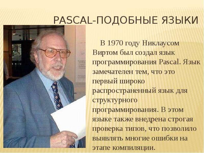 Pascal-подобные языки В 1970 году Никлаусом Виртом был создал язык программирования Pascal. Язык зам