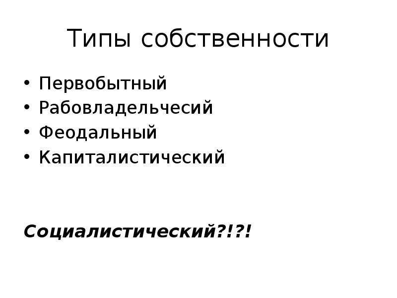 Типы собственности Первобытный Рабовладельчесий Феодальный Капиталистический Социалистический?!?!