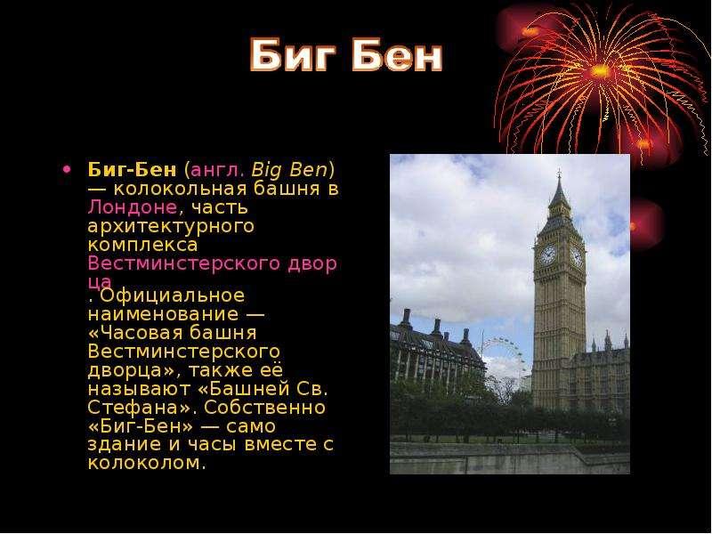 Биг-Бен (англ. Big Ben) — колокольная башня в Лондоне, часть архитектурного комплекса Вестминстерско