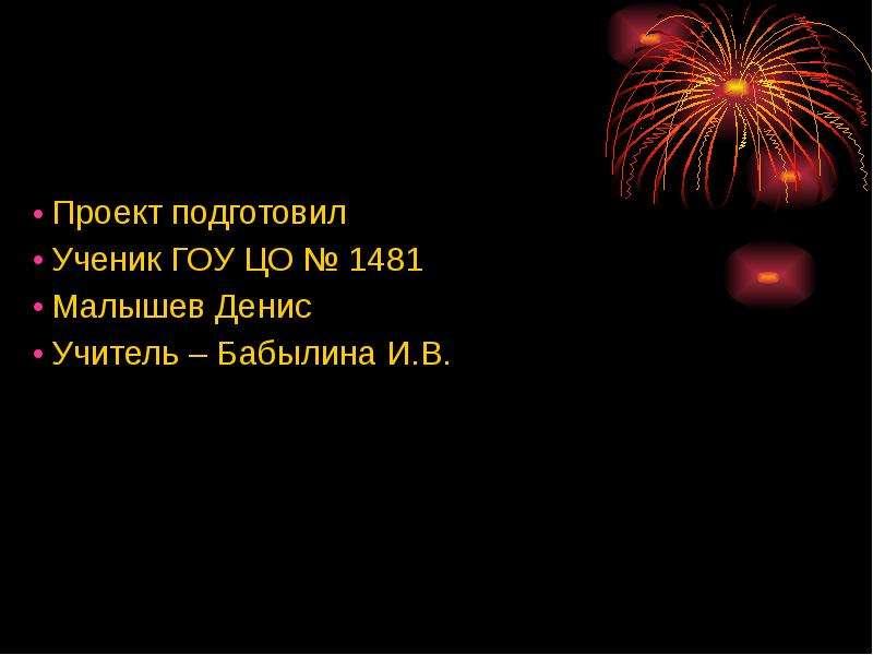 Проект подготовил Проект подготовил Ученик ГОУ ЦО № 1481 Малышев Денис Учитель – Бабылина И. В.
