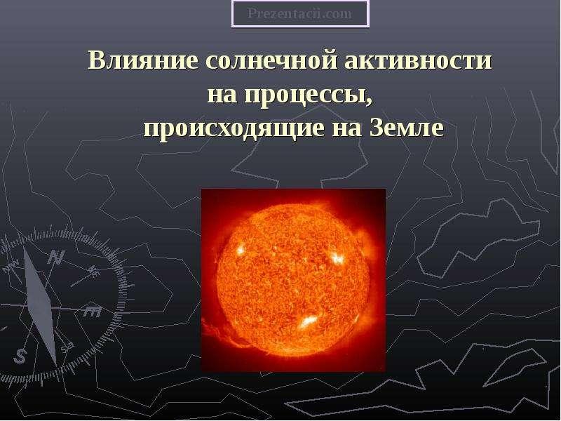 Презентация Влияние солнечной активности на процессы, происходящие на Земле