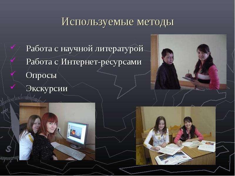 Используемые методы Работа с научной литературой Работа с Интернет-ресурсами Опросы Экскурсии