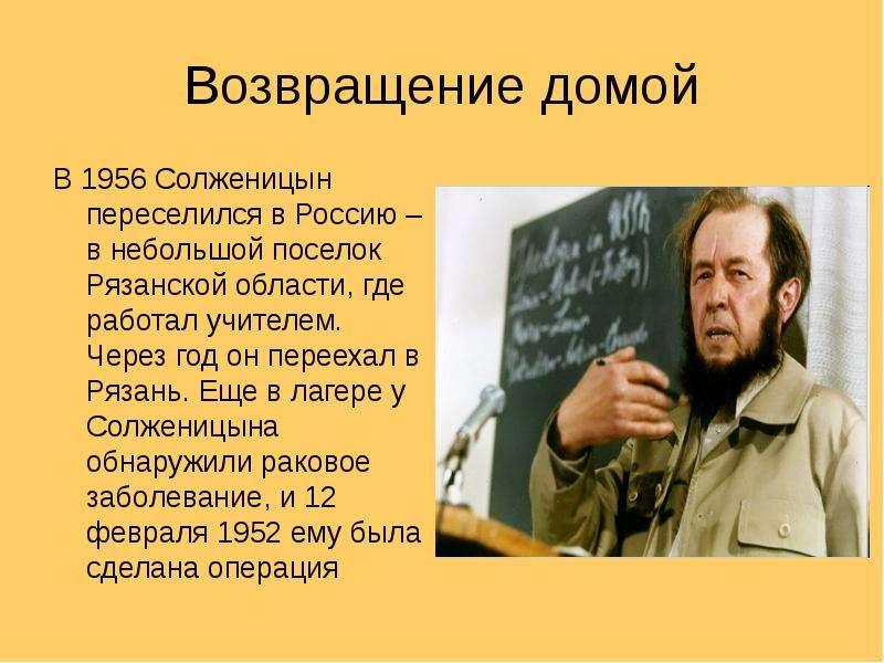 Возвращение домой В 1956 Солженицын переселился в Россию – в небольшой поселок Рязанской области, гд