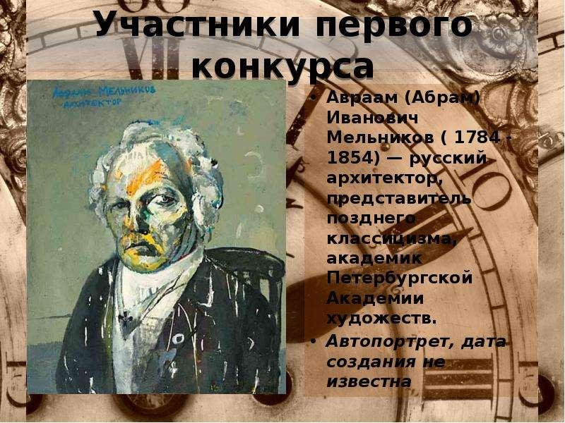 Участники первого конкурса Авраам (Абрам) Иванович Мельников ( 1784 - 1854) — русский архитектор, пр