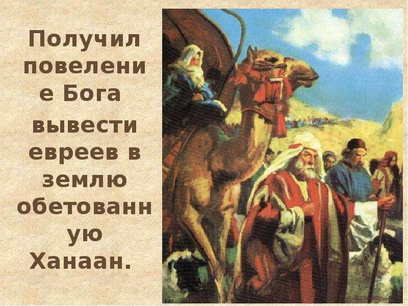 Получил повеление Бога Получил повеление Бога вывести евреев в землю обетованную Ханаан.