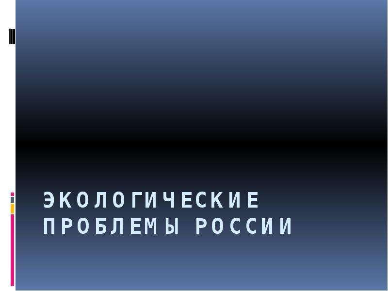 Презентация Экологические проблемы России