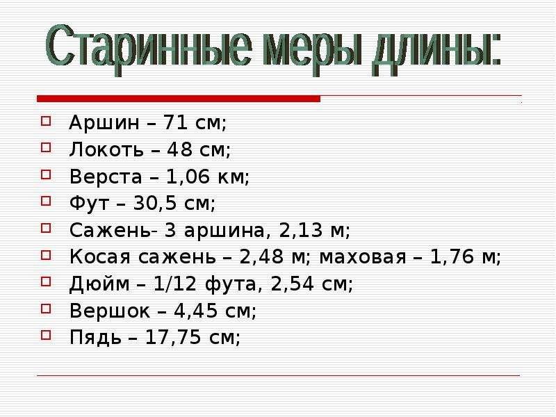 Аршин – 71 см; Локоть – 48 см; Верста – 1,06 км; Фут – 30,5 см; Сажень- 3 аршина, 2,13 м; Косая саже