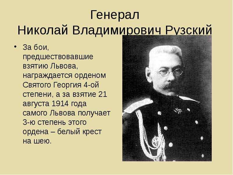 Генерал Николай Владимирович Рузский За бои, предшествовавшие взятию Львова, награждается орденом Св
