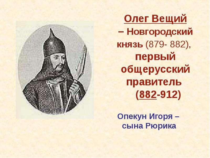 Олег Вещий – Новгородский князь (879- 882), первый общерусский правитель (882-912) Опекун Игоря – сы