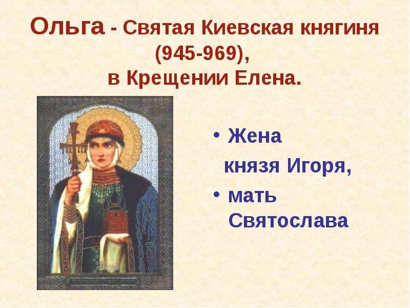 Ольга - Святая Киевская княгиня (945-969), в Крещении Елена. Жена князя Игоря, мать Святослава