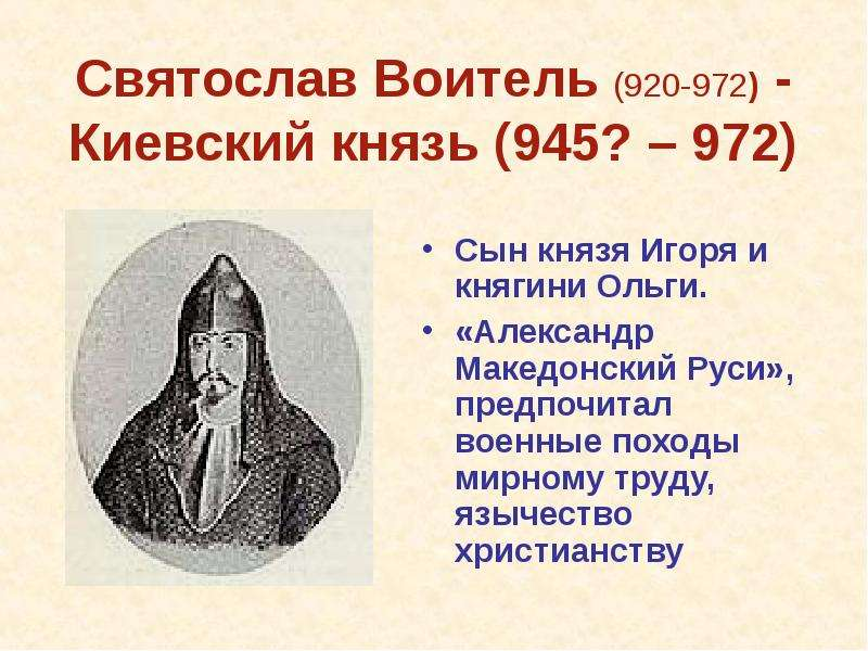 Святослав Воитель (920-972) - Киевский князь (945? – 972) Сын князя Игоря и княгини Ольги. «Александ