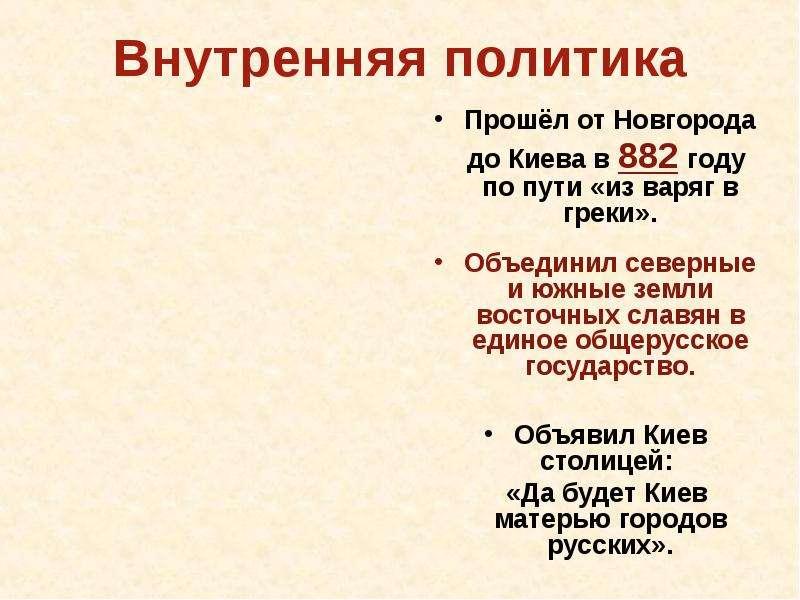 Внутренняя политика Прошёл от Новгорода до Киева в 882 году по пути «из варяг в греки». Объединил се