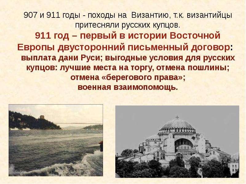 907 и 911 годы - походы на Византию, т. к. византийцы притесняли русских купцов. 911 год – первый в
