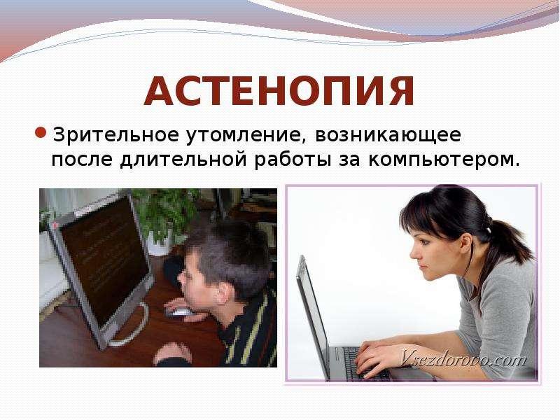 АСТЕНОПИЯ Зрительное утомление, возникающее после длительной работы за компьютером.