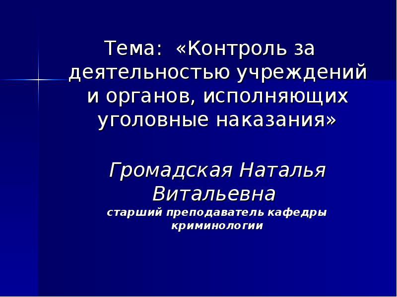 Тема: «Контроль за деятельностью учреждений и органов, исполняющих уголовные наказания» Тема: «Контр
