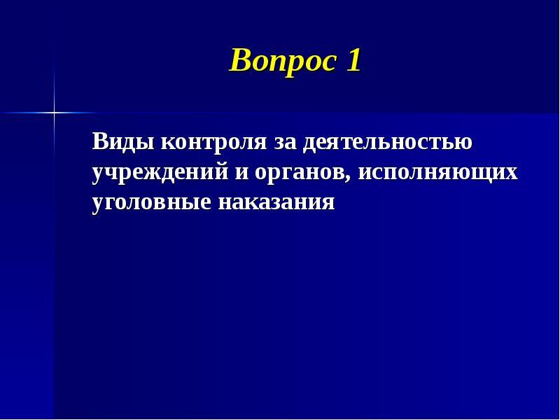 Вопрос 1 Виды контроля за деятельностью учреждений и органов, исполняющих уголовные наказания