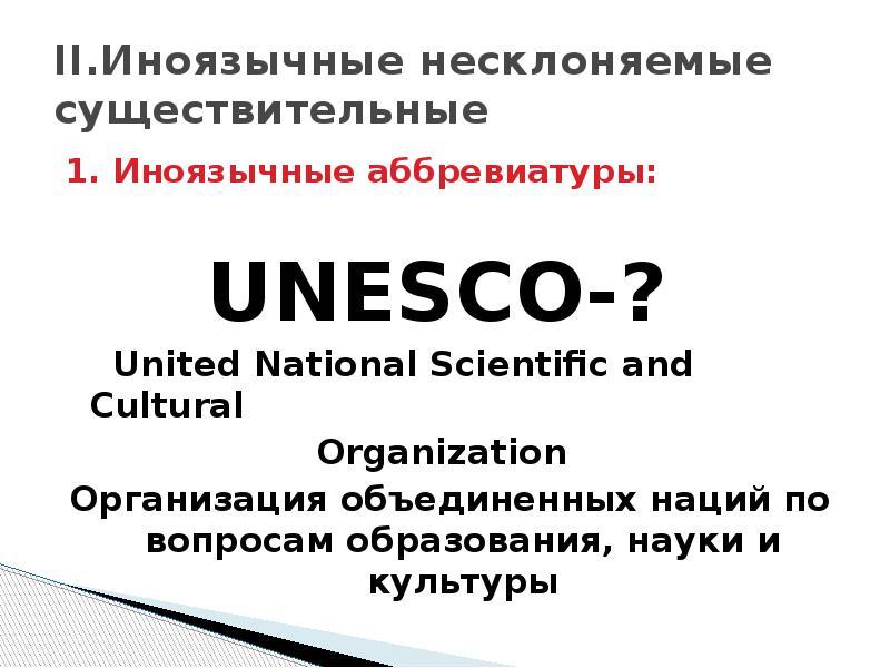 II. Иноязычные несклоняемые существительные 1. Иноязычные аббревиатуры: UNESCO-? United National Sci