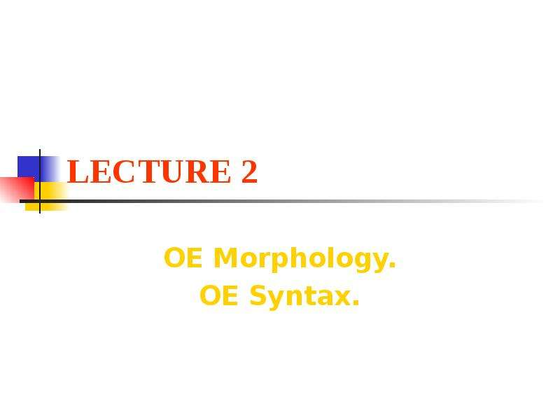 LECTURE 2 OE Morphology. OE Syntax.