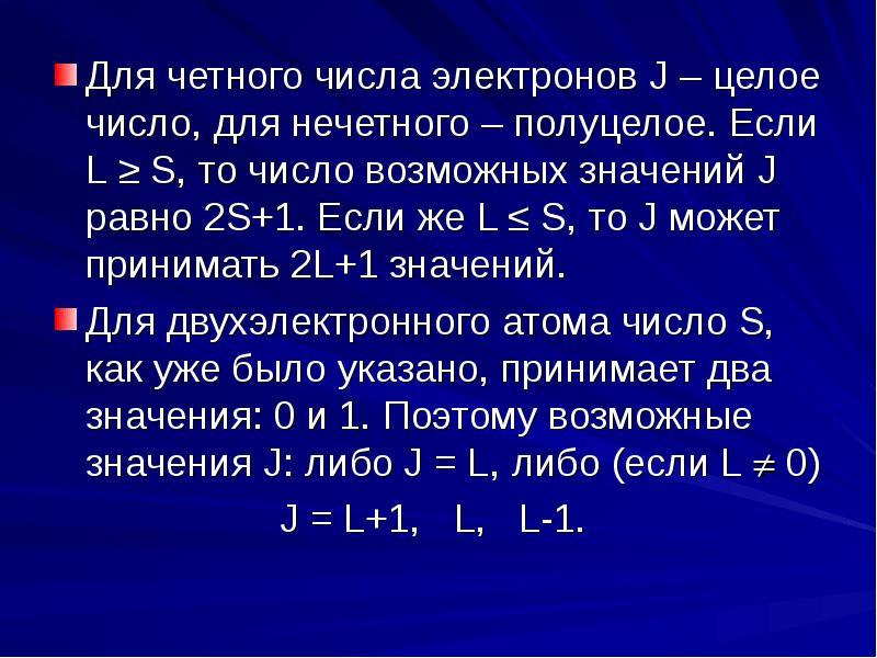 Для четного числа электронов J – целое число, для нечетного – полуцелое. Если L ≥ S, то число возмож