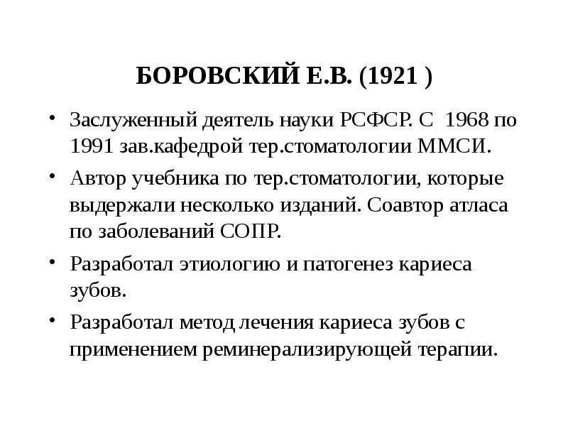 БОРОВСКИЙ Е. В. (1921 ) Заслуженный деятель науки РСФСР. С 1968 по 1991 зав. кафедрой тер. стоматоло