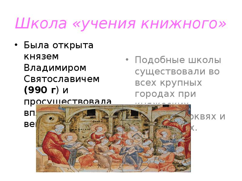 Школа «учения книжного» Была открыта князем Владимиром Святославичем (990 г) и просуществовала вплот