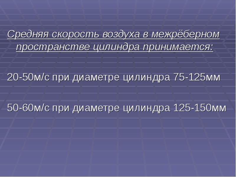 Средняя скорость воздуха в межрёберном пространстве цилиндра принимается: 20-50м/с при диаметре цили