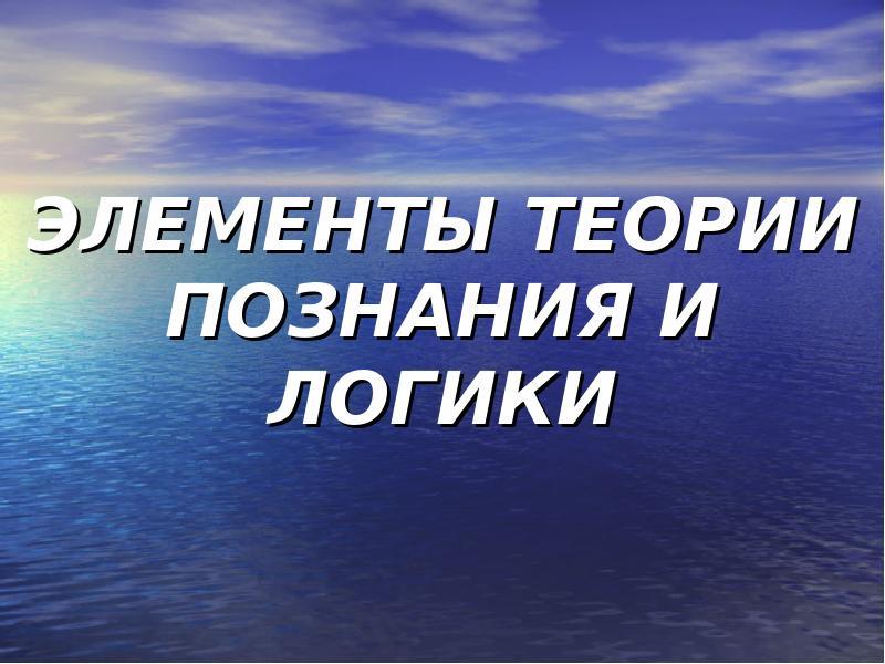 Презентация ЭЛЕМЕНТЫ ТЕОРИИ ПОЗНАНИЯ И ЛОГИКИ