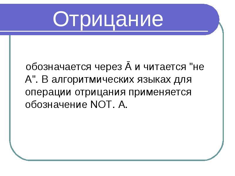 """Отрицание обозначается через Ā и читается """"не А"""". В алгоритмических языках для операции от"""