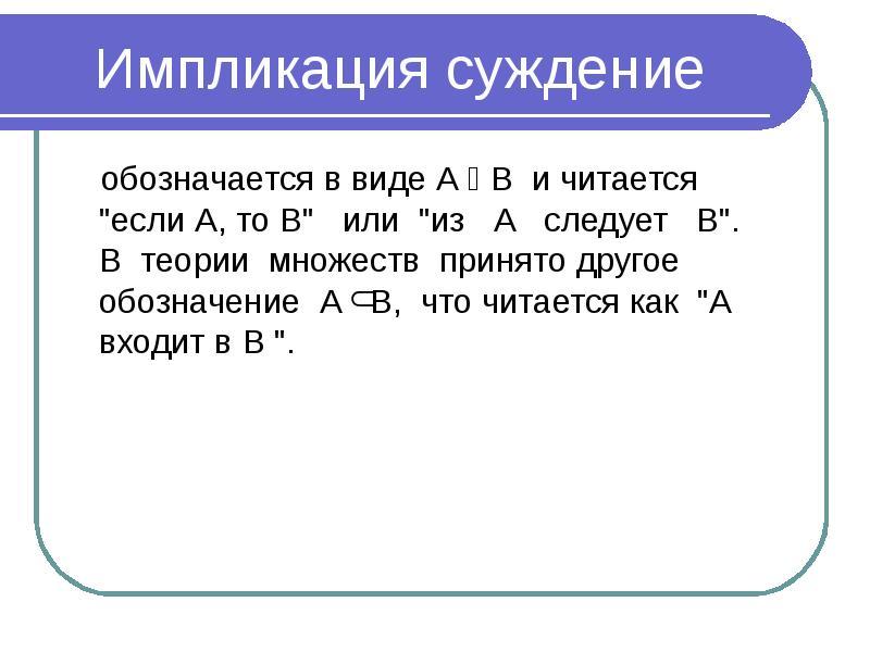 """Импликация суждение обозначается в виде А  В и читается """"если А, то В"""" или """"из А сле"""