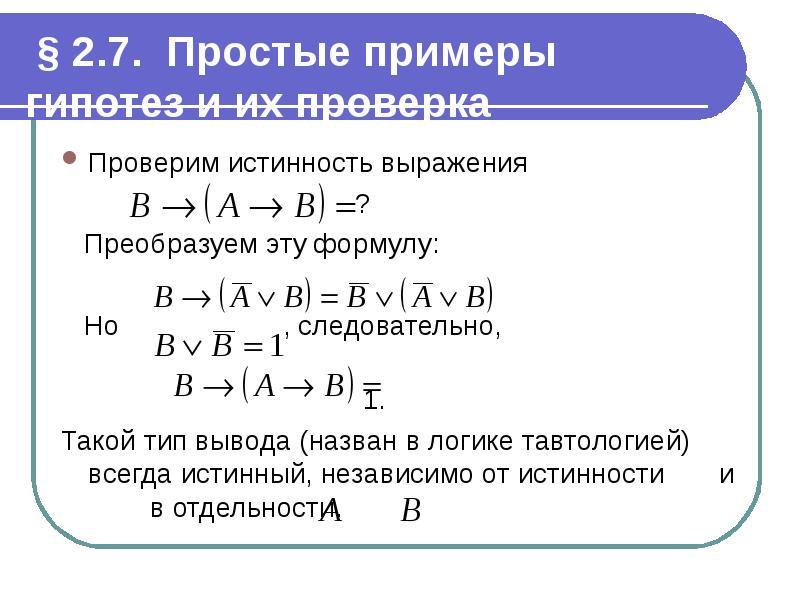 § 2. 7. Простые примеры гипотез и их проверка Проверим истинность выражения ? Преобразуем эту формул