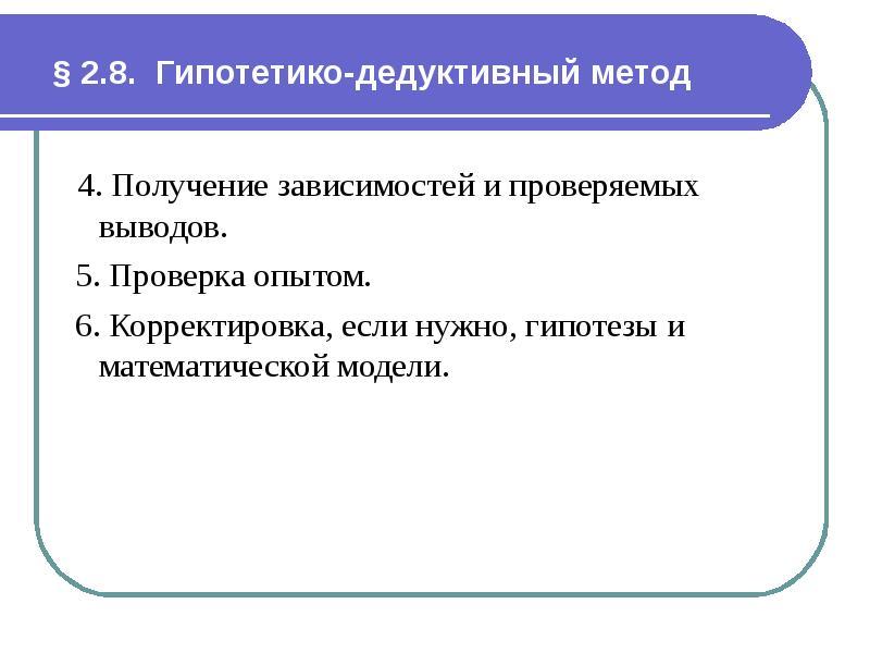§ 2. 8. Гипотетико-дедуктивный метод 4. Получение зависимостей и проверяемых выводов. 5. Проверка оп