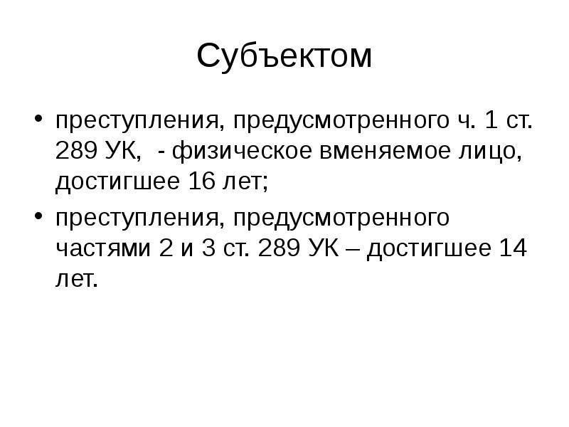 Субъектом преступления, предусмотренного ч. 1 ст. 289 УК, - физическое вменяемое лицо, достигшее 16