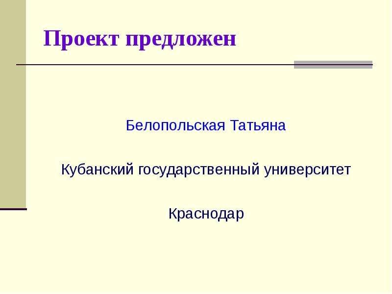 Проект предложен Белопольская Татьяна Кубанский государственный университет Краснодар